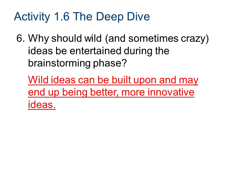 Activity 1.6 The Deep Dive 6. Why should wild (and sometimes crazy) ideas be entertained during the brainstorming phase