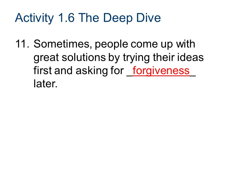 Activity 1.6 The Deep Dive 11. Sometimes, people come up with great solutions by trying their ideas first and asking for _forgiveness_ later.