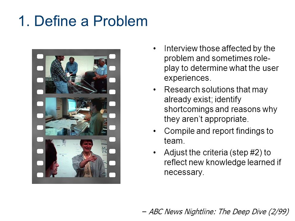 1. Define a Problem Interview those affected by the problem and sometimes role-play to determine what the user experiences.