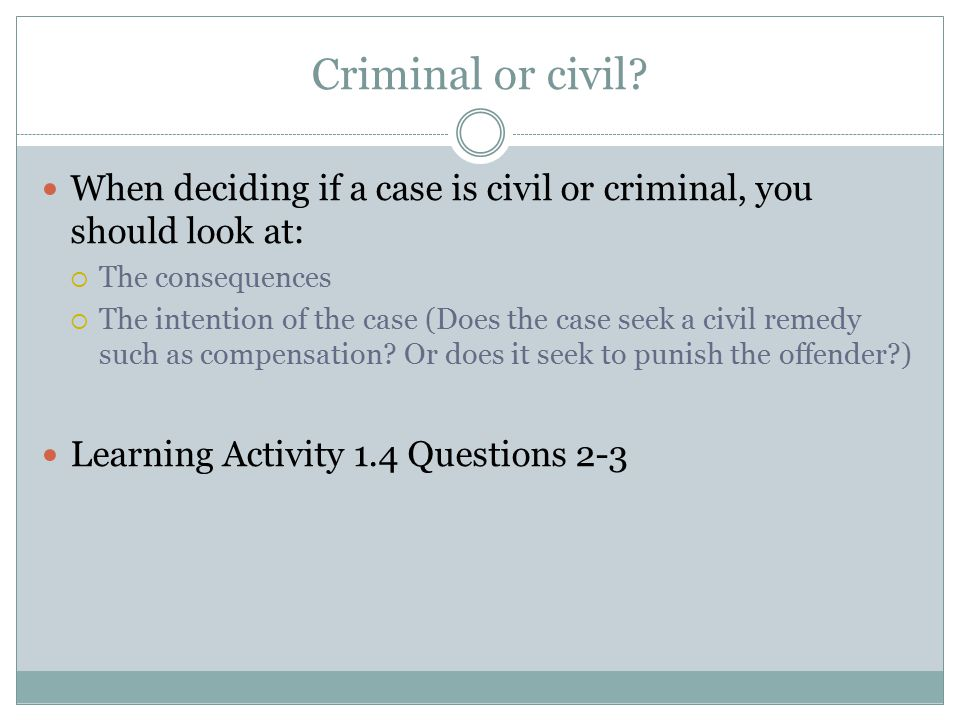 Criminal or civil When deciding if a case is civil or criminal, you should look at: The consequences.