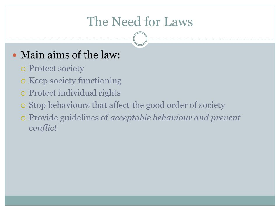 The Need for Laws Main aims of the law: Protect society