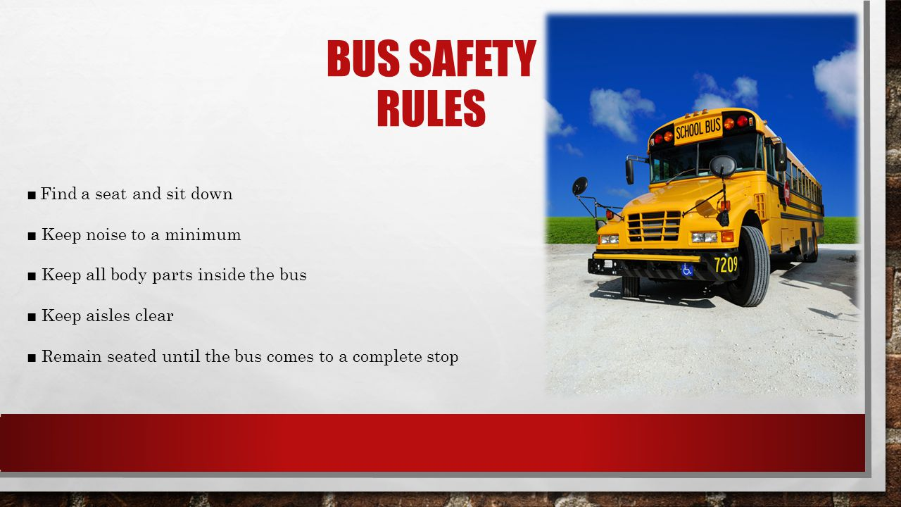Bus Safety Rules ■ Find a seat and sit down ■ Keep noise to a minimum