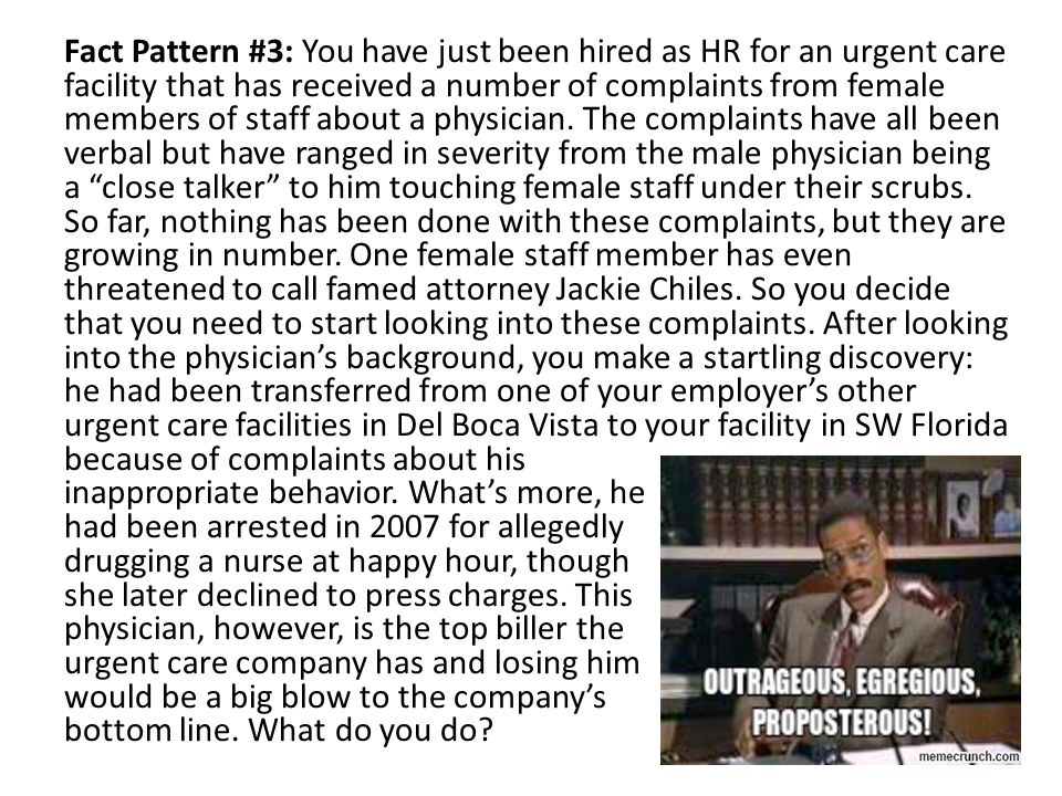 Fact Pattern #3: You have just been hired as HR for an urgent care facility that has received a number of complaints from female members of staff about a physician.