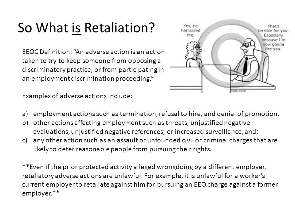 So What is Retaliation EEOC Definition: An adverse action is an action. taken to try to keep someone from opposing a.