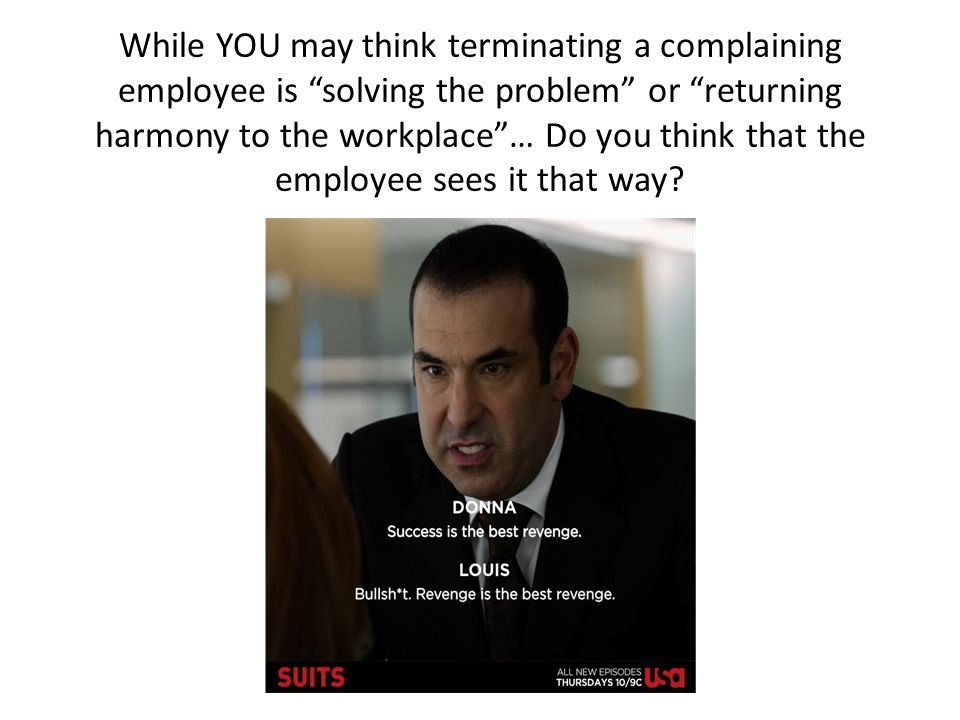 While YOU may think terminating a complaining employee is solving the problem or returning harmony to the workplace … Do you think that the employee sees it that way