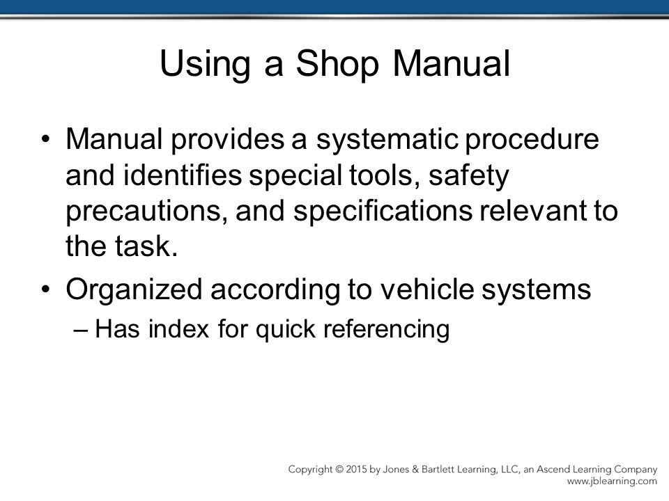 Using a Shop Manual Manual provides a systematic procedure and identifies special tools, safety precautions, and specifications relevant to the task.