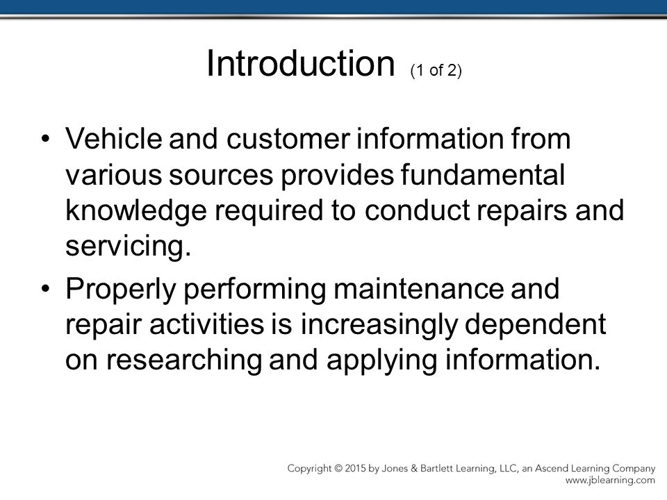 Introduction (1 of 2) Vehicle and customer information from various sources provides fundamental knowledge required to conduct repairs and servicing.