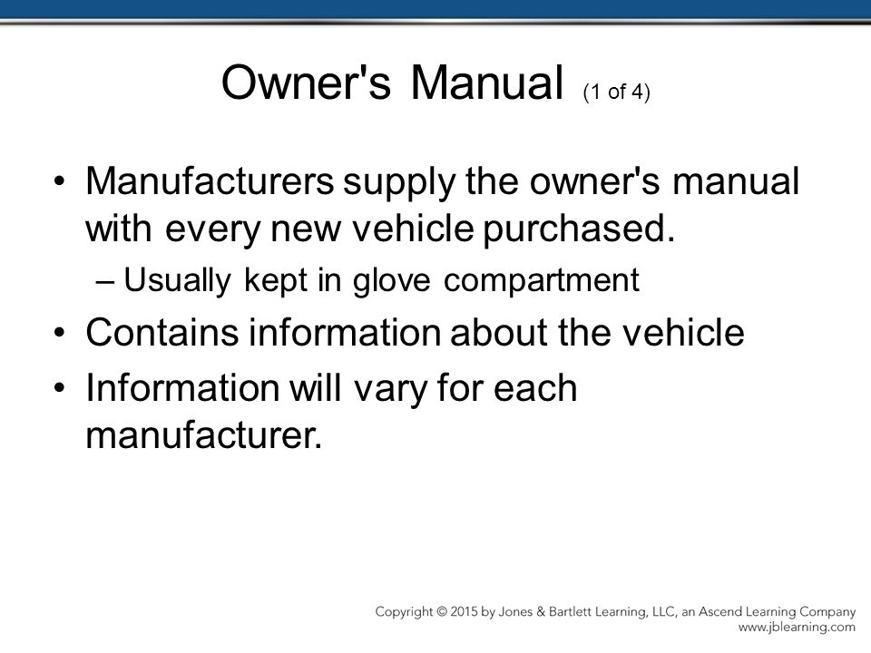 Owner s Manual (1 of 4) Manufacturers supply the owner s manual with every new vehicle purchased. Usually kept in glove compartment.