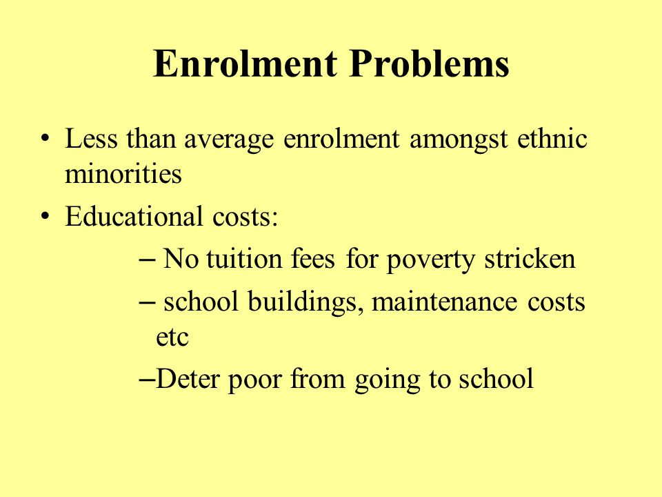 Enrolment Problems Less than average enrolment amongst ethnic minorities. Educational costs: No tuition fees for poverty stricken.