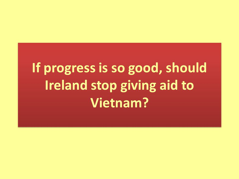 If progress is so good, should Ireland stop giving aid to Vietnam