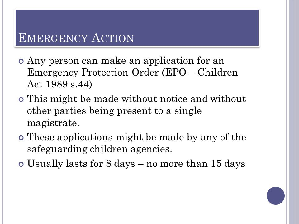 Emergency Action Any person can make an application for an Emergency Protection Order (EPO – Children Act 1989 s.44)