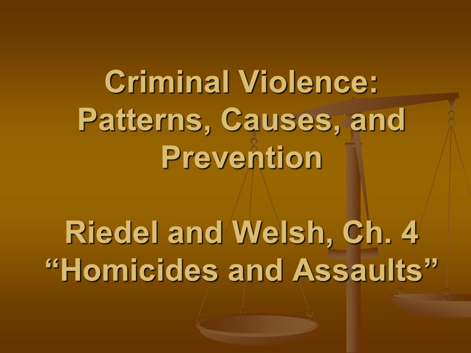 Criminal Violence: Patterns, Causes, and Prevention Riedel and Welsh, Ch. 4 Homicides and Assaults