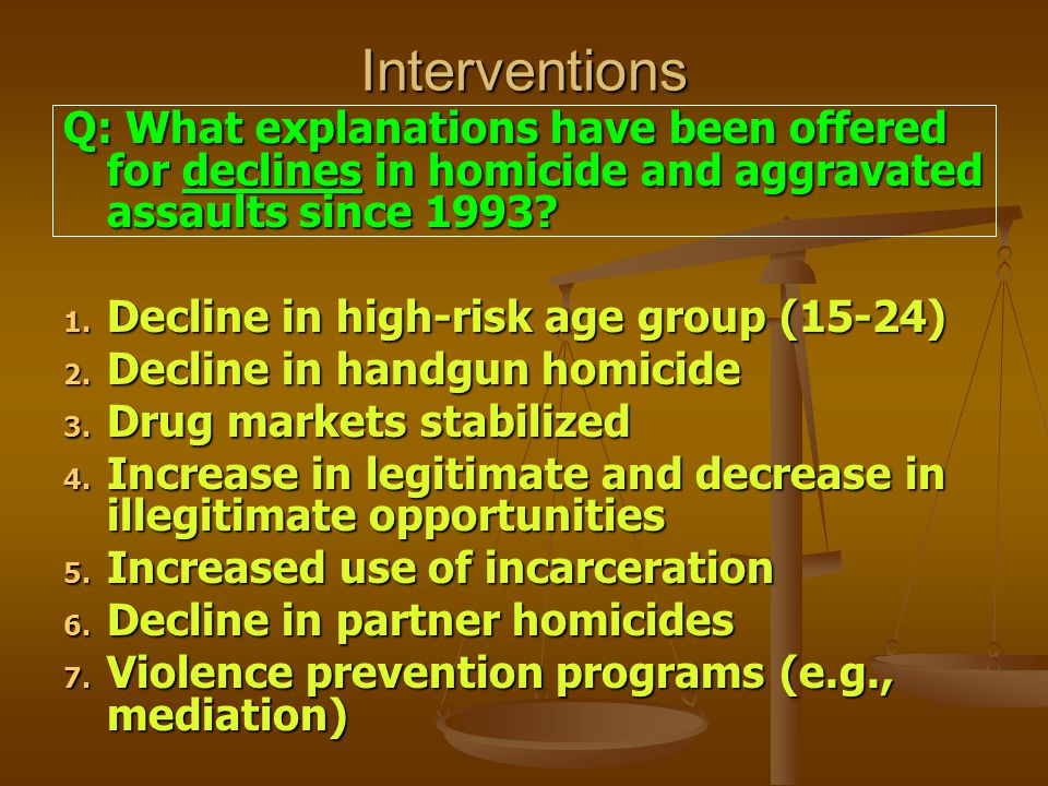 Interventions Q: What explanations have been offered for declines in homicide and aggravated assaults since 1993