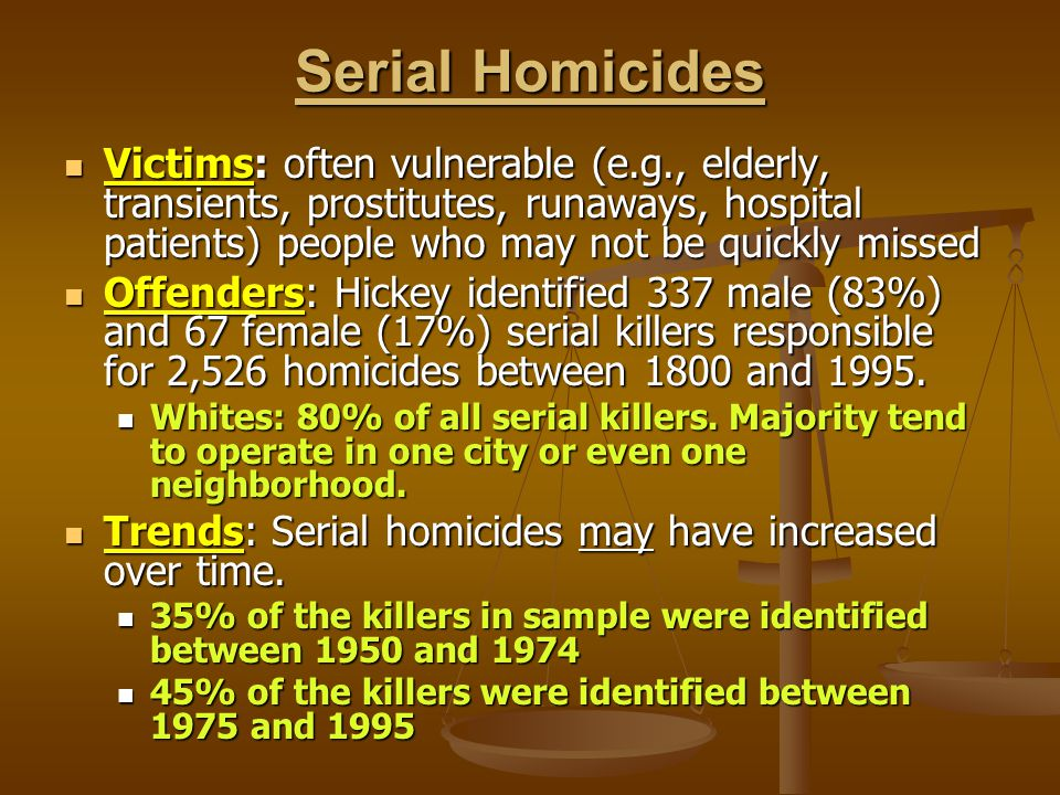 Serial Homicides Victims: often vulnerable (e.g., elderly, transients, prostitutes, runaways, hospital patients) people who may not be quickly missed.