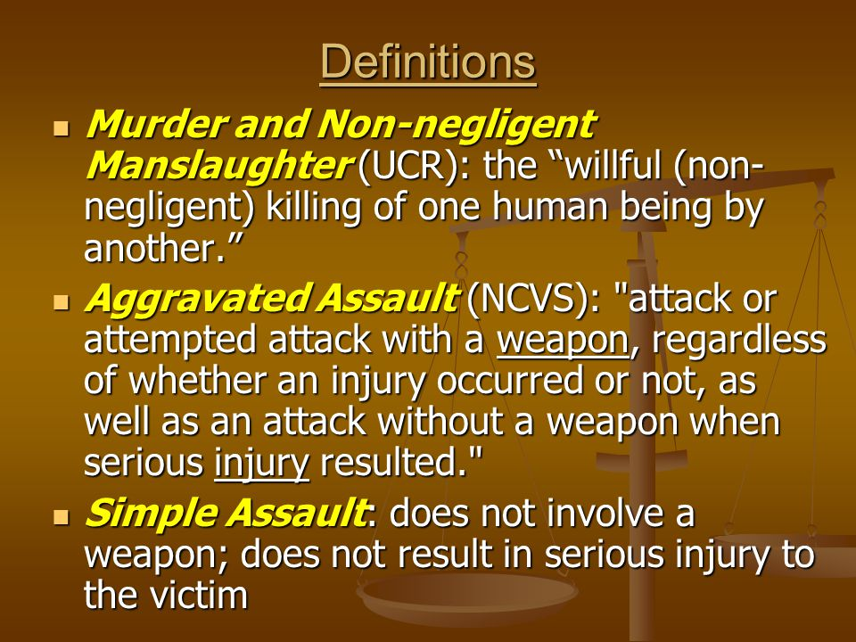Definitions Murder and Non-negligent Manslaughter (UCR): the willful (non-negligent) killing of one human being by another.