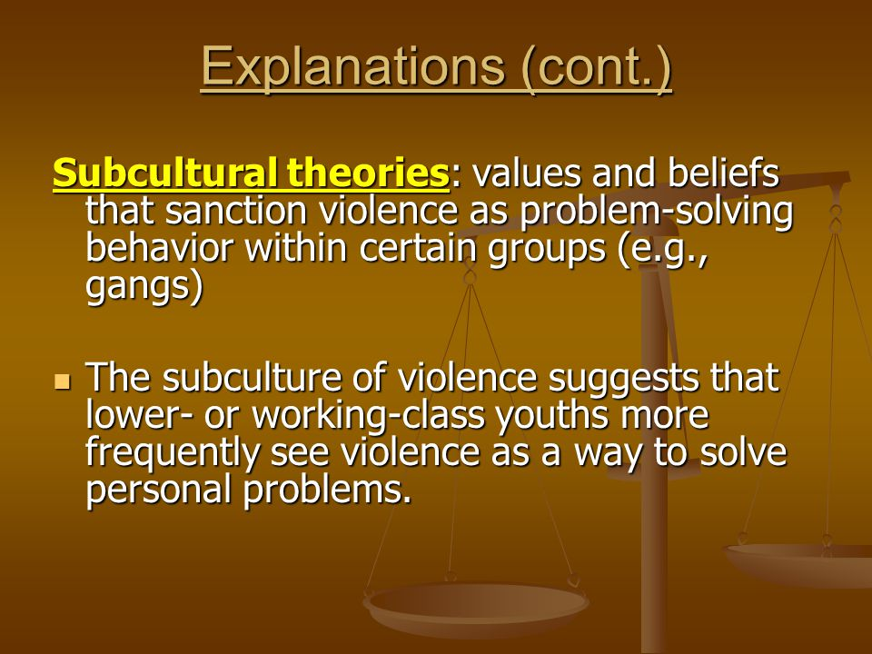 Explanations (cont.) Subcultural theories: values and beliefs that sanction violence as problem-solving behavior within certain groups (e.g., gangs)