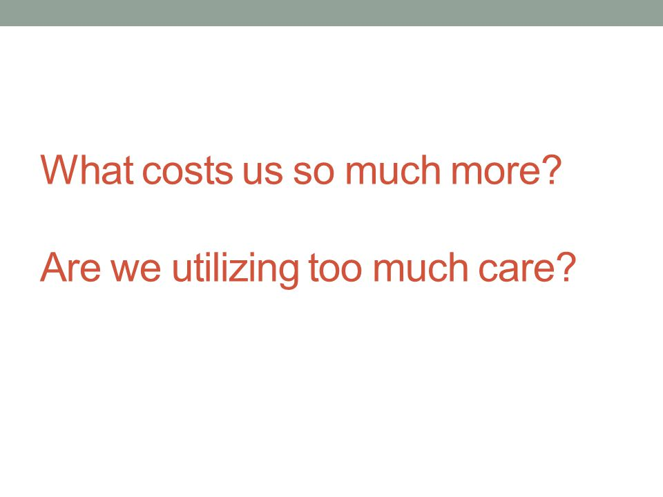 What costs us so much more Are we utilizing too much care