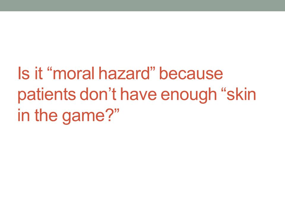 Is it moral hazard because patients don't have enough skin in the game