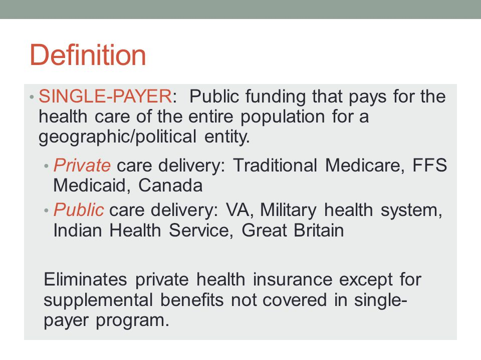 Definition SINGLE-PAYER: Public funding that pays for the health care of the entire population for a geographic/political entity.