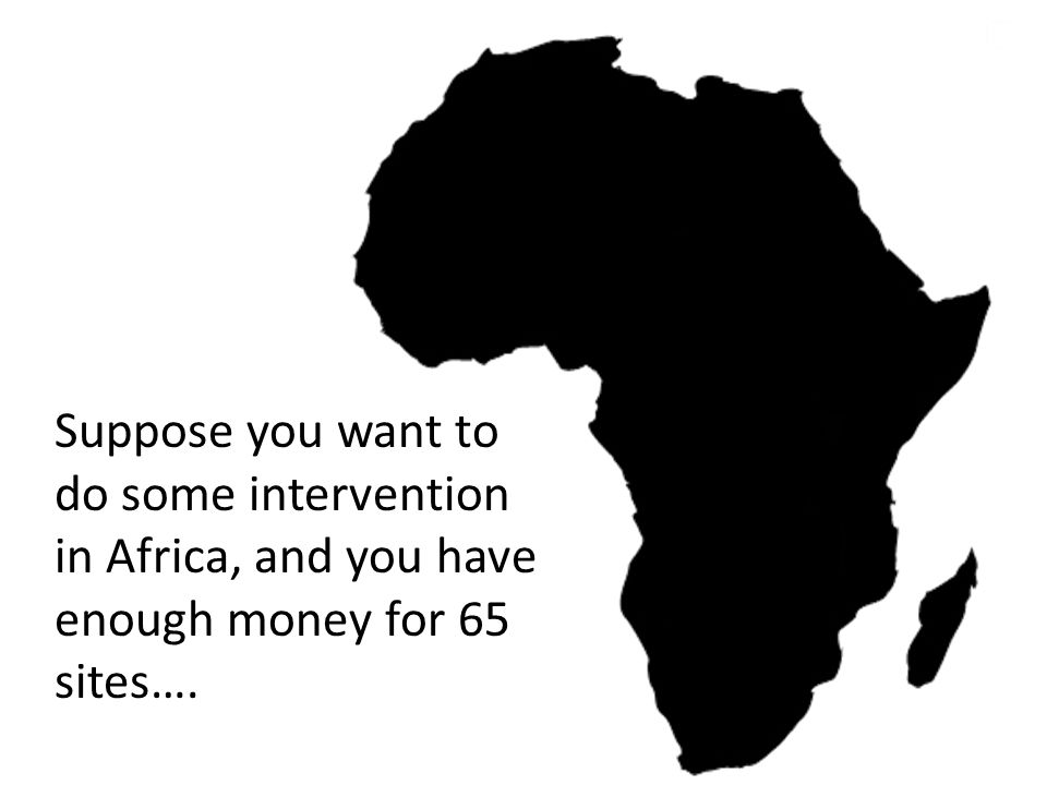 Suppose you want to do some intervention in Africa, and you have enough money for 65 sites….