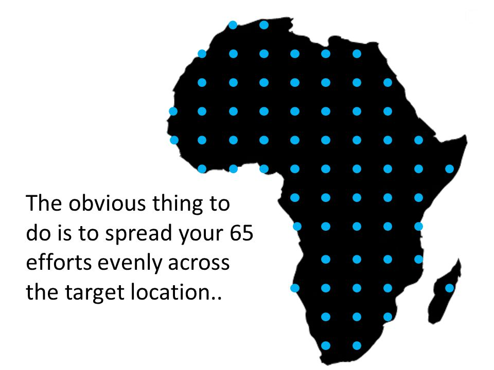 The obvious thing to do is to spread your 65 efforts evenly across the target location..