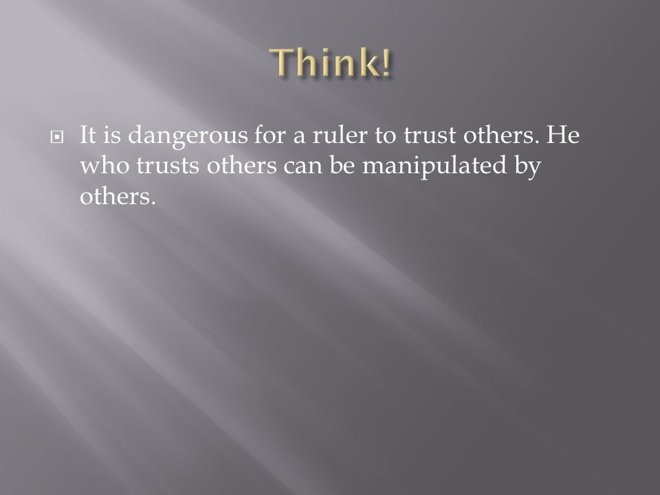 Think. It is dangerous for a ruler to trust others.