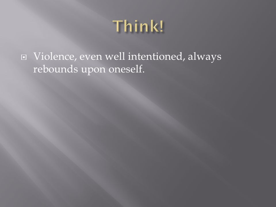 Think! Violence, even well intentioned, always rebounds upon oneself.