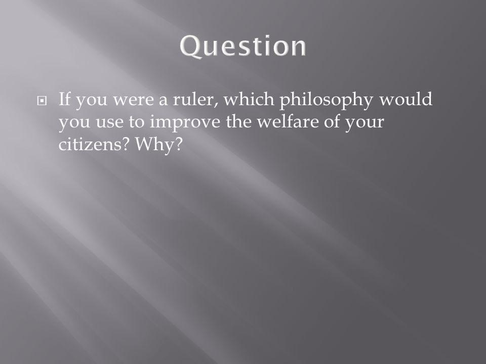Question If you were a ruler, which philosophy would you use to improve the welfare of your citizens.