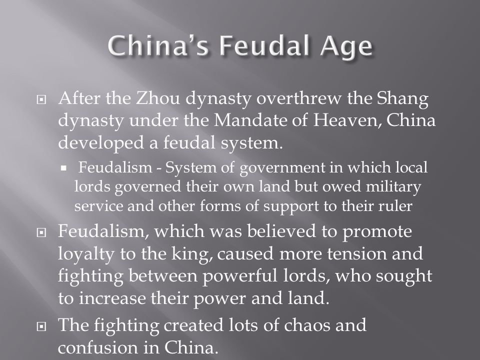 China's Feudal Age After the Zhou dynasty overthrew the Shang dynasty under the Mandate of Heaven, China developed a feudal system.