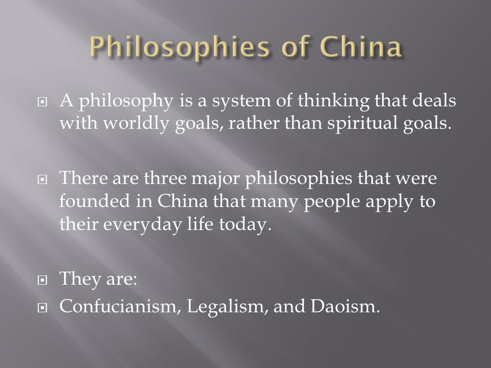 Philosophies of China A philosophy is a system of thinking that deals with worldly goals, rather than spiritual goals.