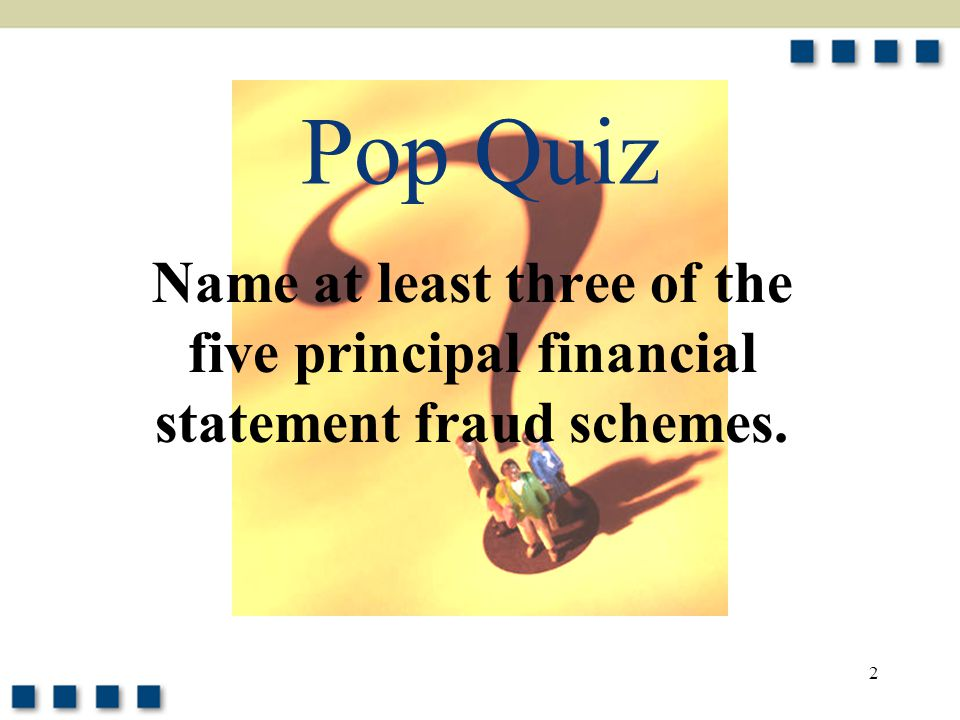 Pop Quiz Name at least three of the five principal financial statement fraud schemes.