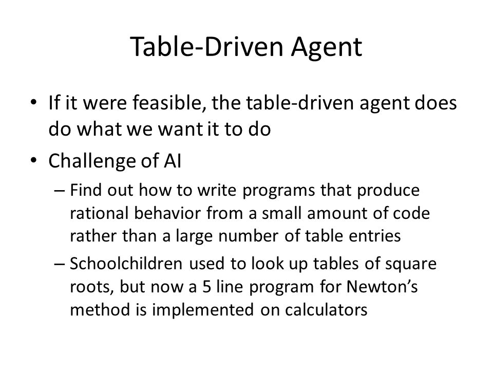 Table-Driven Agent If it were feasible, the table-driven agent does do what we want it to do. Challenge of AI.