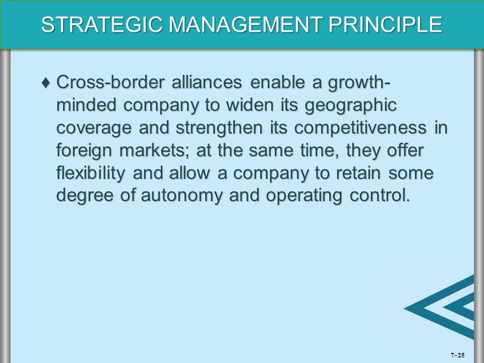 Cross-border alliances enable a growth- minded company to widen its geographic coverage and strengthen its competitiveness in foreign markets; at the same time, they offer flexibility and allow a company to retain some degree of autonomy and operating control.