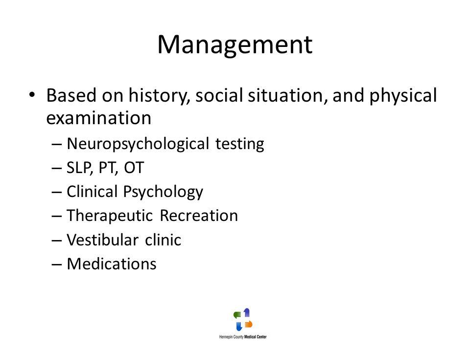Management Based on history, social situation, and physical examination. Neuropsychological testing.