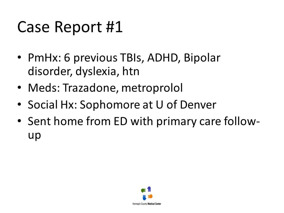 Case Report #1 PmHx: 6 previous TBIs, ADHD, Bipolar disorder, dyslexia, htn. Meds: Trazadone, metroprolol.