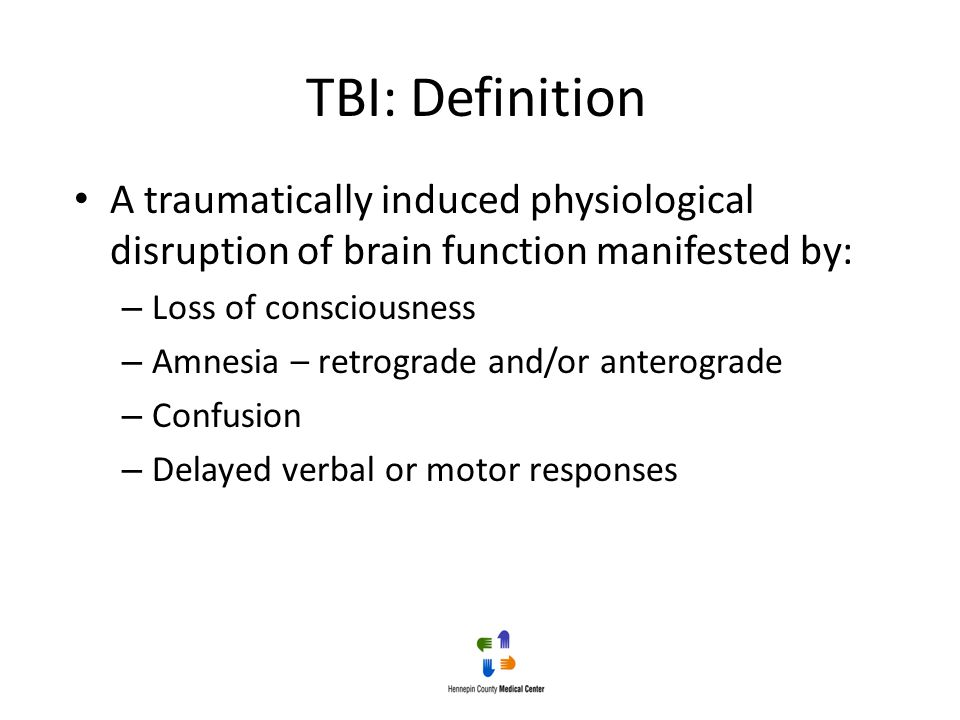 TBI: Definition A traumatically induced physiological disruption of brain function manifested by: Loss of consciousness.