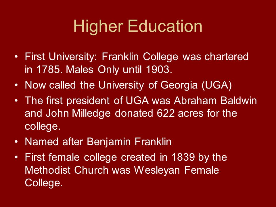 Higher Education First University: Franklin College was chartered in 1785. Males Only until 1903. Now called the University of Georgia (UGA)