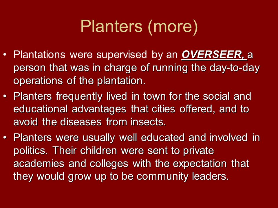 Planters (more) Plantations were supervised by an OVERSEER, a person that was in charge of running the day-to-day operations of the plantation.