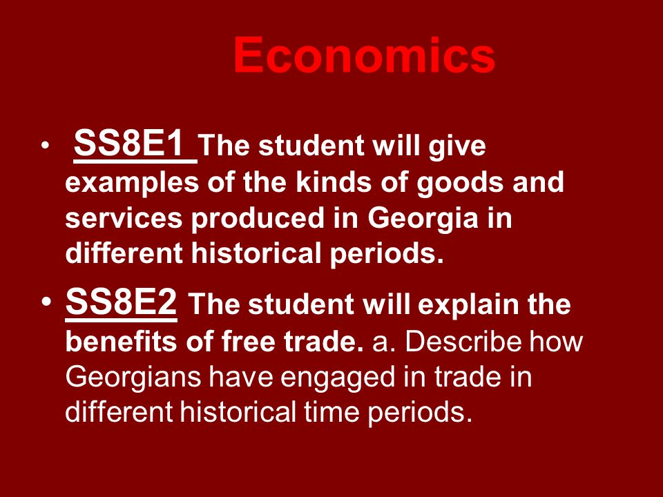Economics SS8E1 The student will give examples of the kinds of goods and services produced in Georgia in different historical periods.