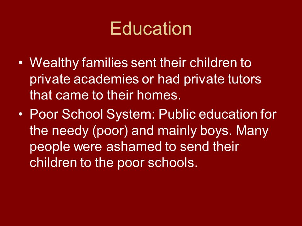 Education Wealthy families sent their children to private academies or had private tutors that came to their homes.