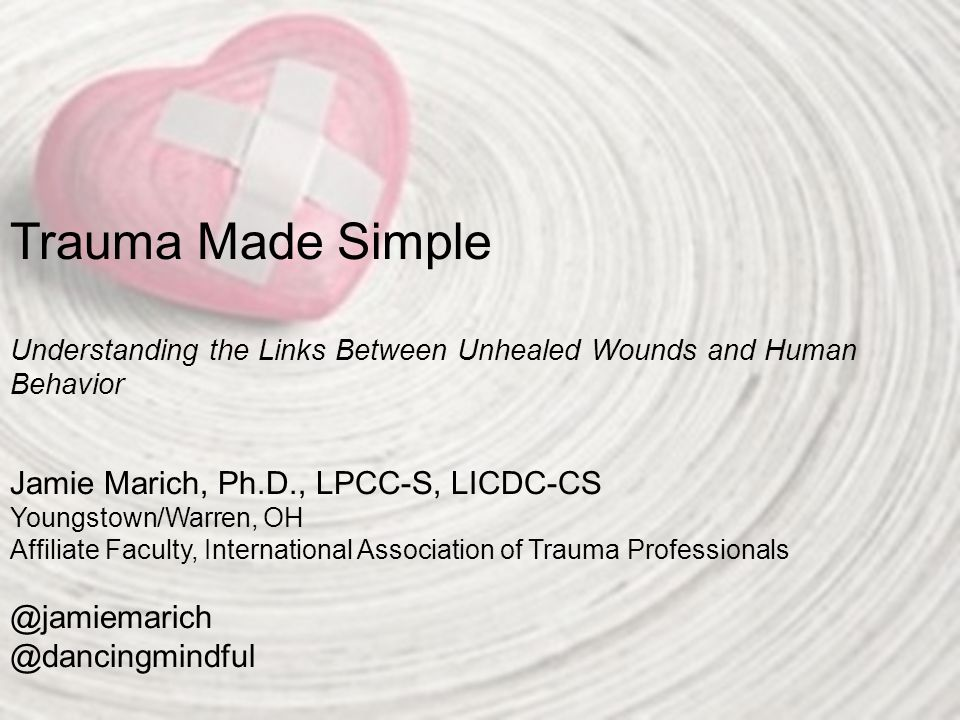 Trauma Made Simple Understanding the Links Between Unhealed Wounds and Human Behavior Jamie Marich, Ph.D., LPCC-S, LICDC-CS Youngstown/Warren, OH Affiliate Faculty, International Association of Trauma Professionals @jamiemarich @dancingmindful