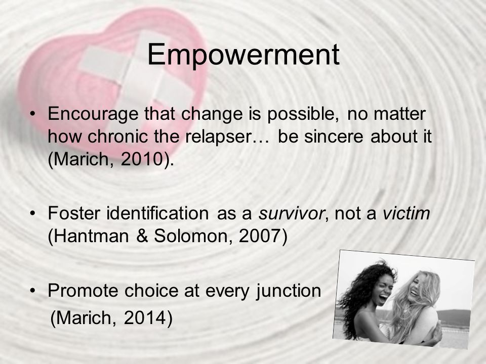 Empowerment Encourage that change is possible, no matter how chronic the relapser… be sincere about it (Marich, 2010).