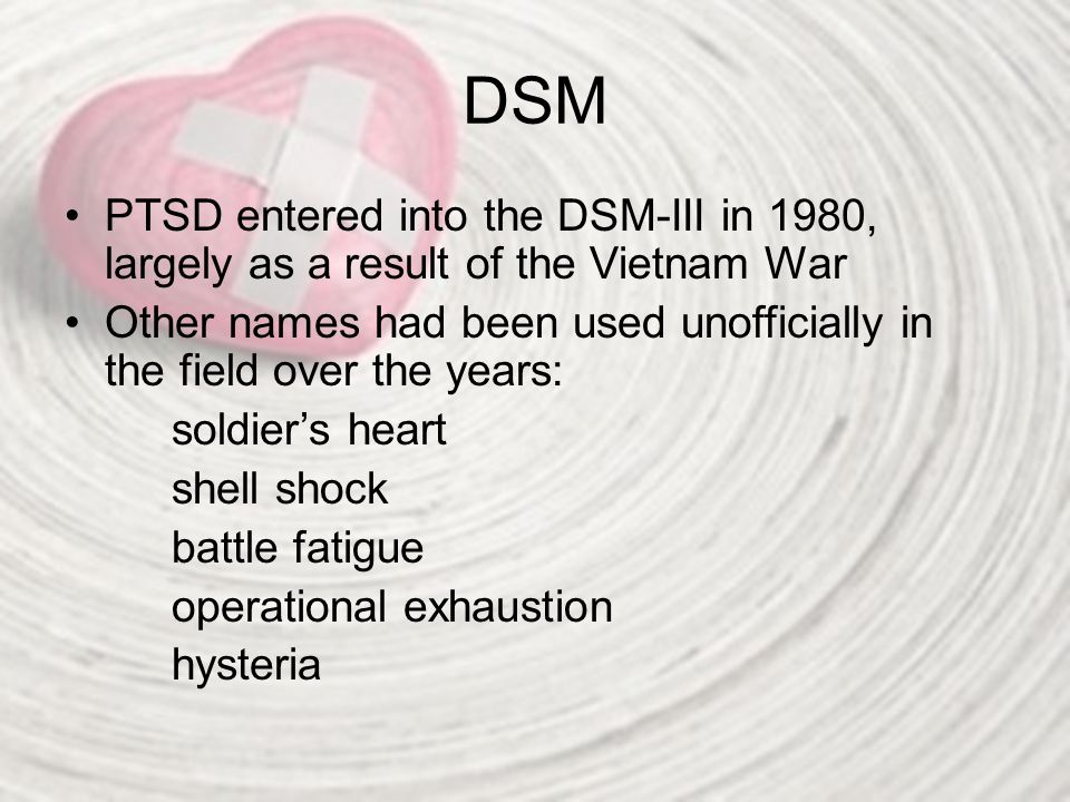 DSM PTSD entered into the DSM-III in 1980, largely as a result of the Vietnam War.