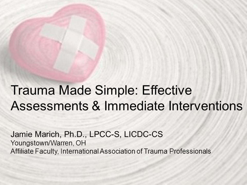 Trauma Made Simple: Effective Assessments & Immediate Interventions Jamie Marich, Ph.D., LPCC-S, LICDC-CS Youngstown/Warren, OH Affiliate Faculty, International Association of Trauma Professionals