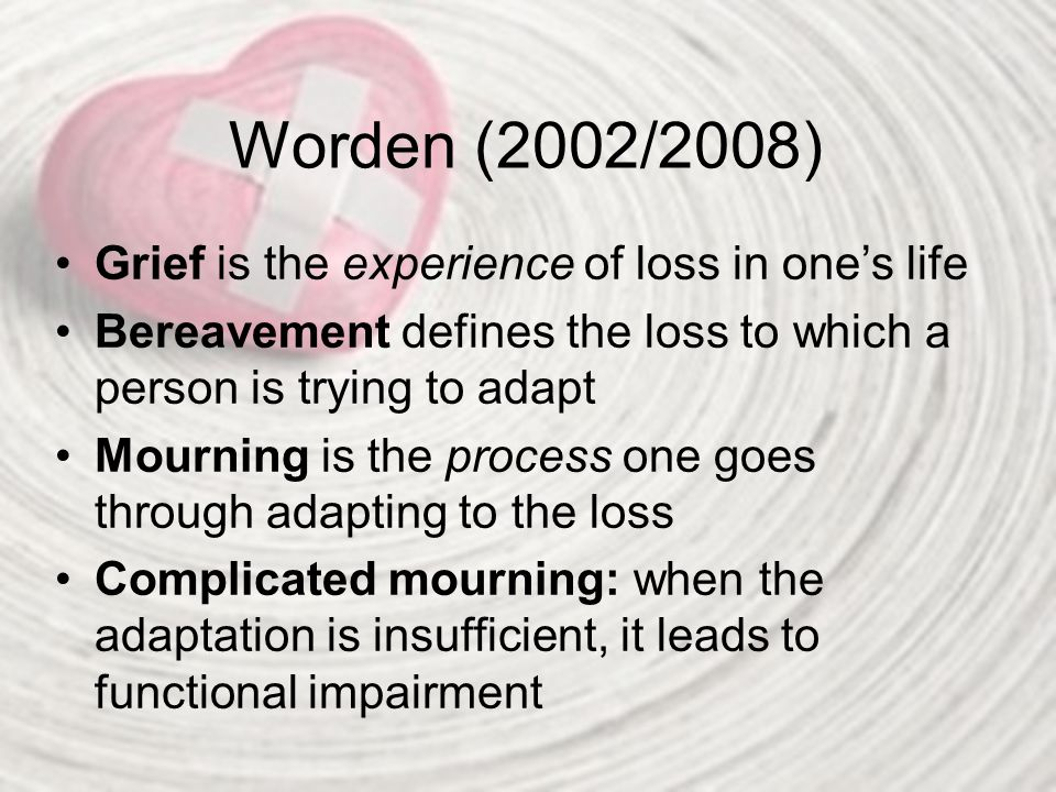 Worden (2002/2008) Grief is the experience of loss in one's life