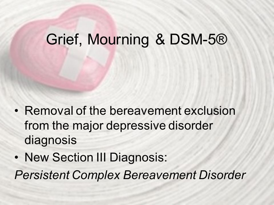 Grief, Mourning & DSM-5® Removal of the bereavement exclusion from the major depressive disorder diagnosis.