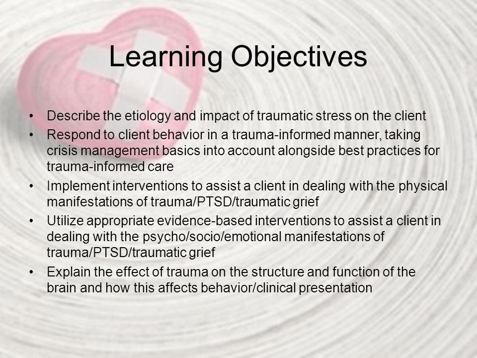 Learning Objectives Describe the etiology and impact of traumatic stress on the client.