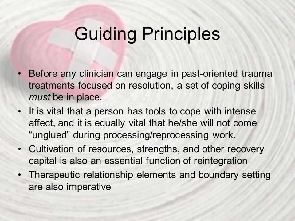 Guiding Principles Before any clinician can engage in past-oriented trauma treatments focused on resolution, a set of coping skills must be in place.