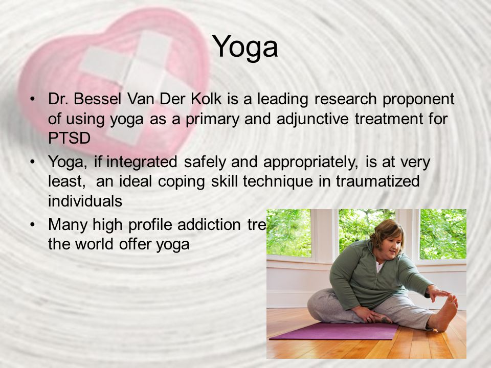 Yoga Dr. Bessel Van Der Kolk is a leading research proponent of using yoga as a primary and adjunctive treatment for PTSD.