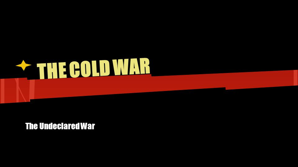 THE COLD WAR The Undeclared War